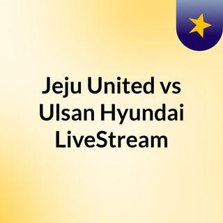 Jeju United vs Ulsan Hyundai LiveStream