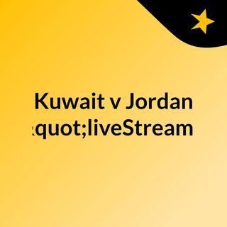 "Kuwait v Jordan (Live)""liveStream"""