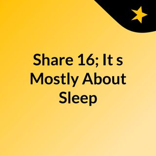 Share 16; It's Mostly About Sleep