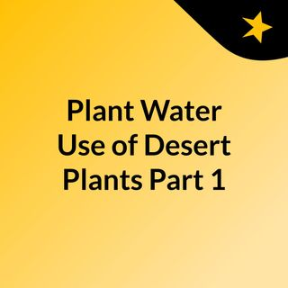 Plant Water Use of Desert Plants, Part 1