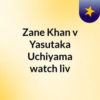 Zane Khan v Yasutaka Uchiyama watch liv