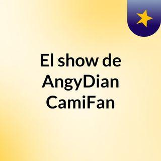 El show de AngyDian #CamiFan