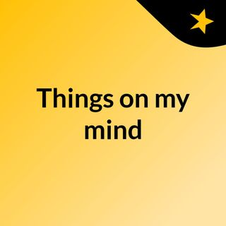 Things on my mind