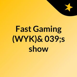 Fast Gaming (WYK)'s show