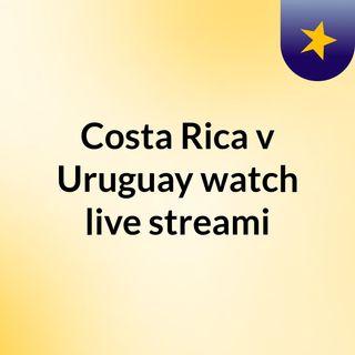 Costa Rica v Uruguay watch live streami