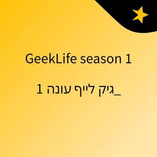 GeekLife season 1 _גיק לייף עונה 1