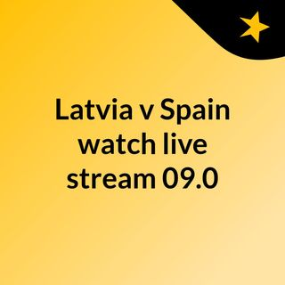Latvia v Spain watch live stream   09.0