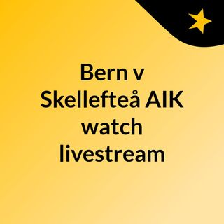 Bern v Skellefteå AIK watch livestream