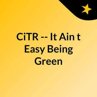 CiTR -- It Ain't Easy Being Green