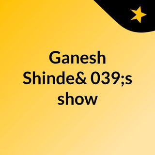 Episode 7 - Ganesh Shinde's show