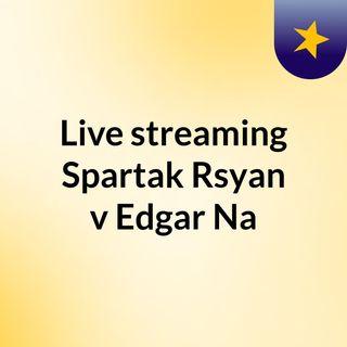 Live streaming Spartak Rsyan v Edgar Na