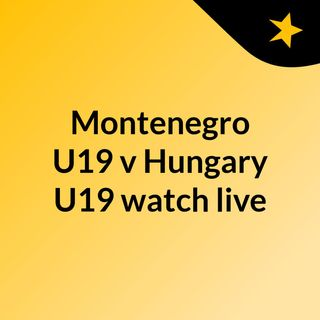 Montenegro U19 v Hungary U19 watch live