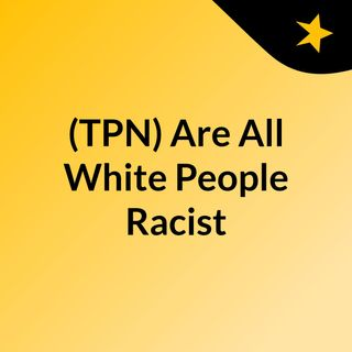 Are All White People Racist ?