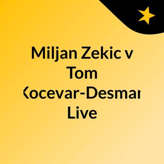 Miljan Zekic v Tom Kocevar-Desman Live