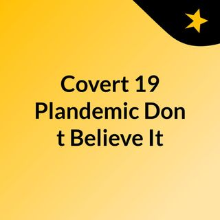 Covert 19 Plandemic: Don't Believe It