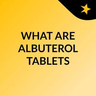 WHAT ARE ALBUTEROL TABLETS