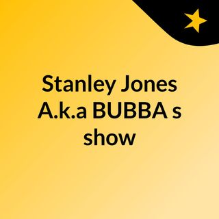 Stanley Jones A.k.a BUBBA's show