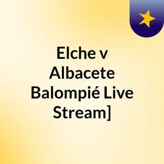 Elche v Albacete Balompié Live Stream]
