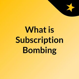 What is Subscription Bombing?