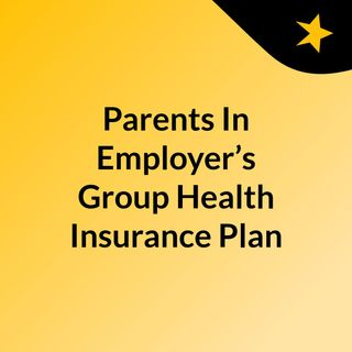 Parents In Employer's Group Health Insurance Plan