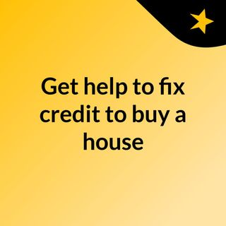 Get help to fix credit to buy a house