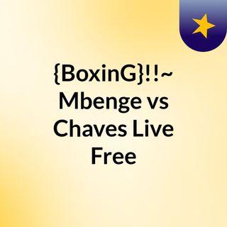 {BoxinG}!!~ Mbenge vs Chaves Live Free