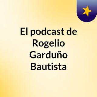 El podcast de Rogelio Garduño Bautista