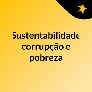 Sustentabilidade, corrupção e pobreza