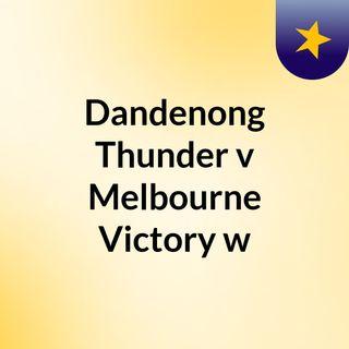 Dandenong Thunder v Melbourne Victory w