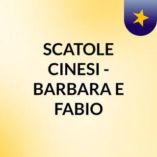 SCATOLE CINESI - BARBARA E FABIO