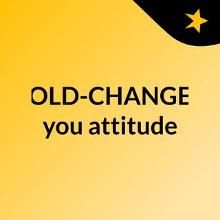 OLD-CHANGE you attitude