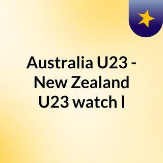 Australia U23 - New Zealand U23 watch l