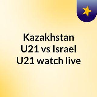 Kazakhstan U21 vs Israel U21 watch live