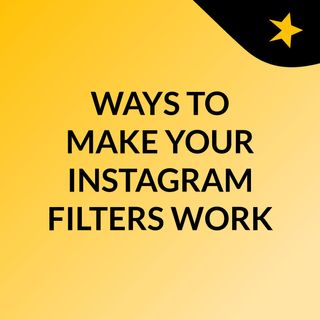 WAYS TO MAKE YOUR INSTAGRAM FILTERS WORK FOR YOU