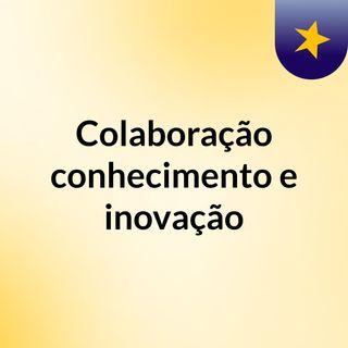 Colaboração, conhecimento e inovação