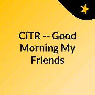 CiTR -- Good Morning My Friends