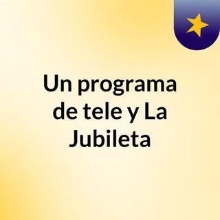 Un programa de tele y La Jubileta