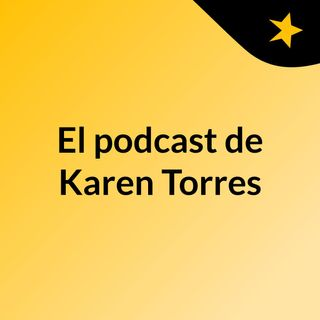 Episodio 2 - El podcast de Karen Torres