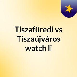 Tiszafüredi vs Tiszaújváros watch li