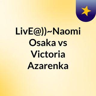 LivE@))~Naomi Osaka vs Victoria Azarenka