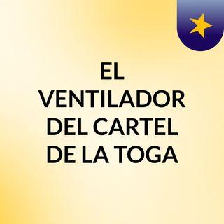 EL VENTILADOR DEL CARTEL DE LA TOGA