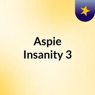Aspie Insanity 3