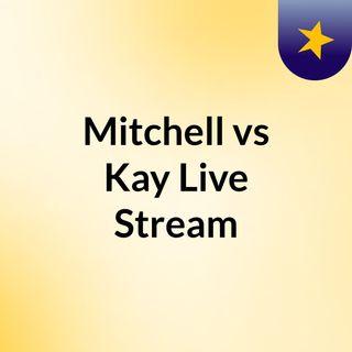 Mitchell vs Kay Live Stream