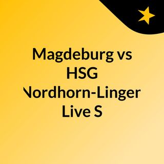 Magdeburg vs HSG Nordhorn-Lingen Live'S