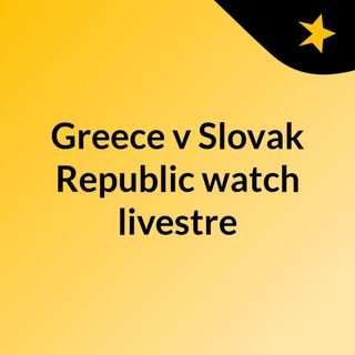 Greece v Slovak Republic watch livestre