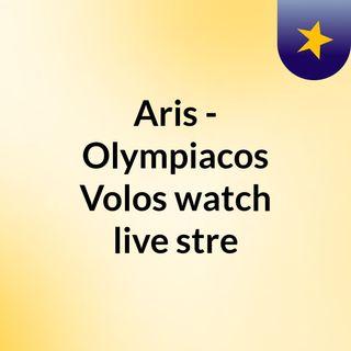 Aris - Olympiacos Volos watch live stre