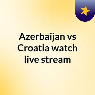 Azerbaijan vs Croatia watch live stream