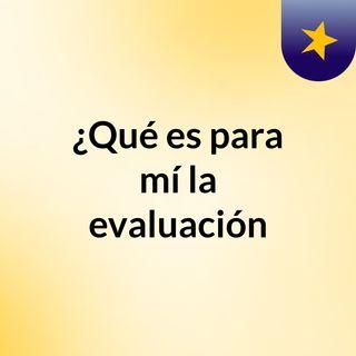 Qué es para ti la evaluación - Jesús Mª Larrañaga