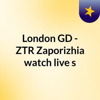 London GD - ZTR Zaporizhia watch live s