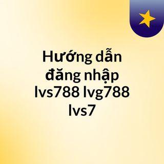 Hướng dẫn đăng nhập lvs788, lvg788, lvs7